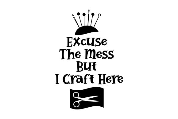 Excuse the Mess but I Craft Here Hobbies Craft Cut File By Creative Fabrica Crafts