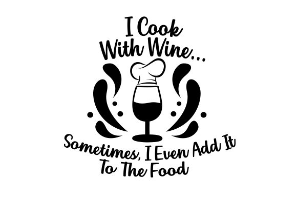 I Cook with Wine... Sometimes, I Even Add It to the Food Wine Craft Cut File By Creative Fabrica Crafts
