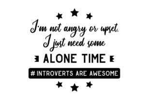 I'm Not Angry or Upset, I Just Need Some Alone Time #introverts Are Awesome Craft Design By Creative Fabrica Crafts