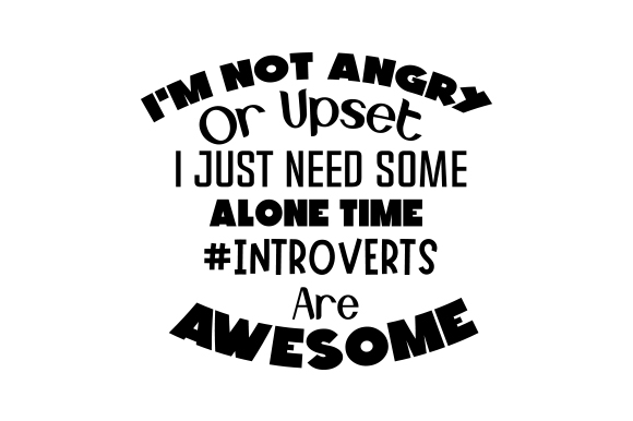 Download Free I M Not Angry Or Upset I Just Need Some Alone Time Introverts for Cricut Explore, Silhouette and other cutting machines.