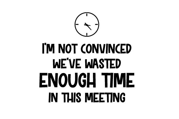 I'm Not Convinced We've Wasted Enough Time in This Meeting Work Craft Cut File By Creative Fabrica Crafts