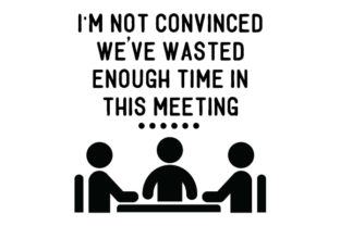 I'm Not Convinced We've Wasted Enough Time in This Meeting Arbeit Plotterdatei von Creative Fabrica Crafts