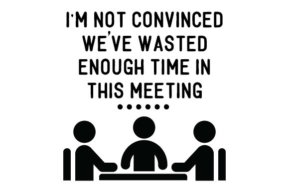 Download Free I M Not Convinced We Ve Wasted Enough Time In This Meeting Svg for Cricut Explore, Silhouette and other cutting machines.