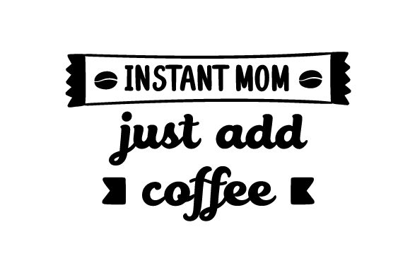 Instant Mum Just Add Coffee Svg Cut File By Creative Fabrica