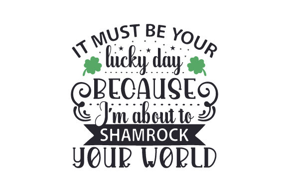 It Must Be Your Lucky Day Because I'm About to Shamrock Your World Saint Patrick's Day Craft Cut File By Creative Fabrica Crafts