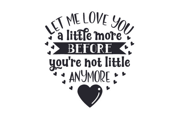 Download Free Let Me Love You A Little More Before You Re Not Little Anymore for Cricut Explore, Silhouette and other cutting machines.