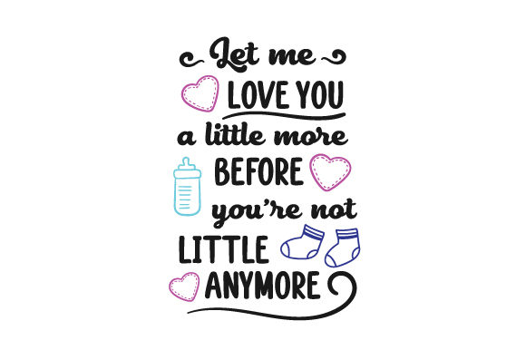 Let Me Love You a Little More Before You're Not Little Anymore Bedroom Craft Cut File By Creative Fabrica Crafts