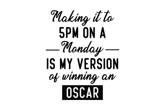 Making It to 5pm on a Monday is My Version of Winning an Oscar Work Craft Cut File By Creative Fabrica Crafts