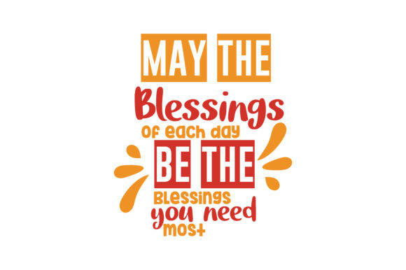 Download Free May The Blessings Of Each Day Be The Blessings You Need Most Quote for Cricut Explore, Silhouette and other cutting machines.