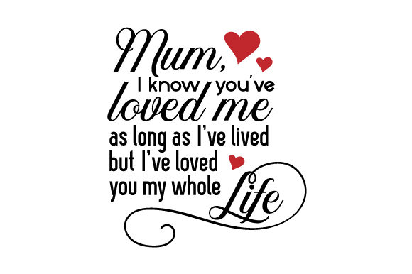 Download Free Mum I Know You Ve Loved Me As Long As I Ve Lived But I Ve Loved for Cricut Explore, Silhouette and other cutting machines.