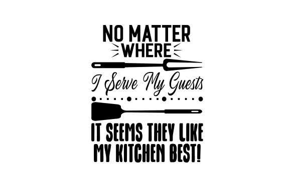 No Matter Where I Serve My Guests, It Seems They Like My Kitchen Best! Kitchen Craft Cut File By Creative Fabrica Crafts