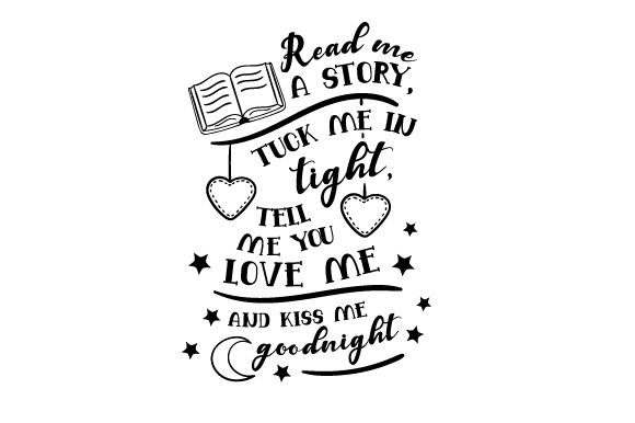 Read Me A Story Tuck Me In Tight Tell Me You Love Me And Kiss Me