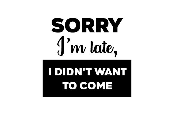 Sorry I'm Late, I Didn't Want to Come Quotes Craft Cut File By Creative Fabrica Crafts - Image 1