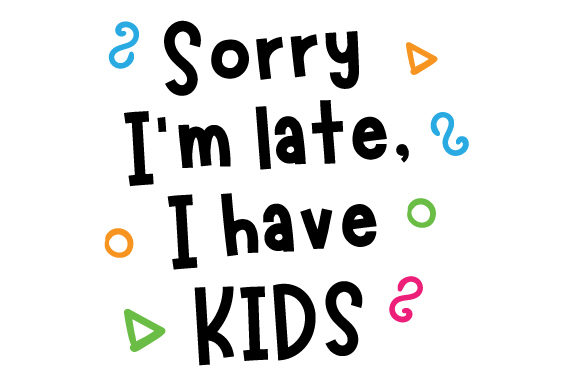 Sorry I M Late I Have Kids Svg Cut File By Creative Fabrica