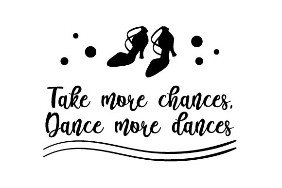 Take More Chances, Dance More Dances Dance & Cheer Craft Cut File By Creative Fabrica Crafts