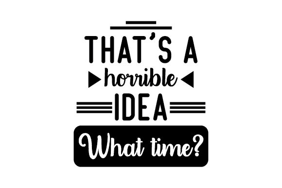 That's a Horrible Idea... What Time? Quotes Craft Cut File By Creative Fabrica Crafts - Image 1