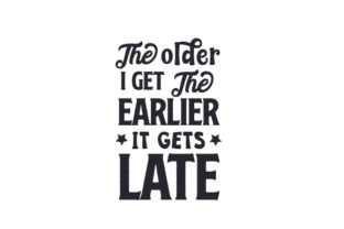 The Older I Get, the Earlier It Gets Late Craft Design By Creative Fabrica Crafts