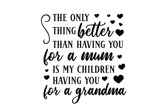 The Only Thing Better Than Having You for a Mum is My Children Having You for a Grandma