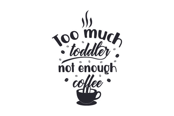 Too Much Toddler Not Enough Coffee Coffee Craft Cut File By Creative Fabrica Crafts