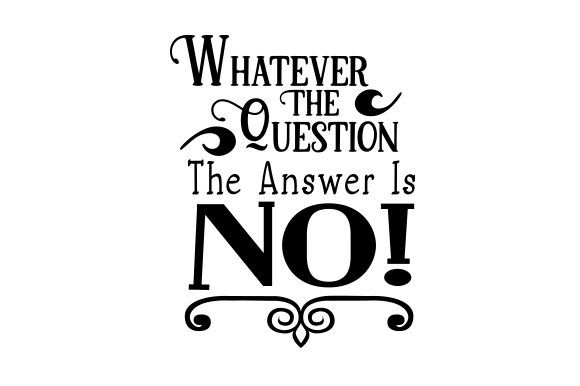 Whatever the Question is, the Answer is NO! Quotes Craft Cut File By Creative Fabrica Crafts
