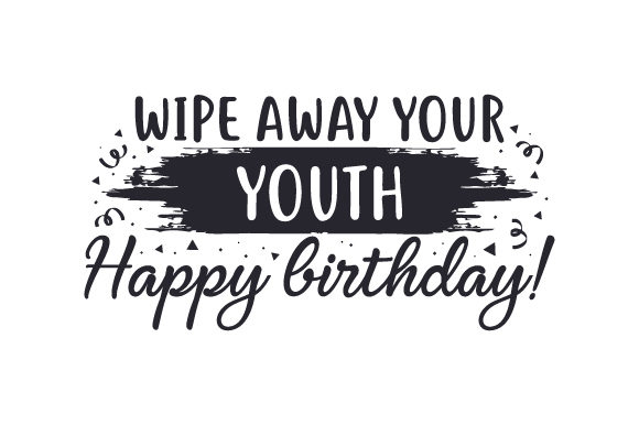 Download Free Wipe Away Your Youth Happy Birthday Svg Cut File By Creative for Cricut Explore, Silhouette and other cutting machines.
