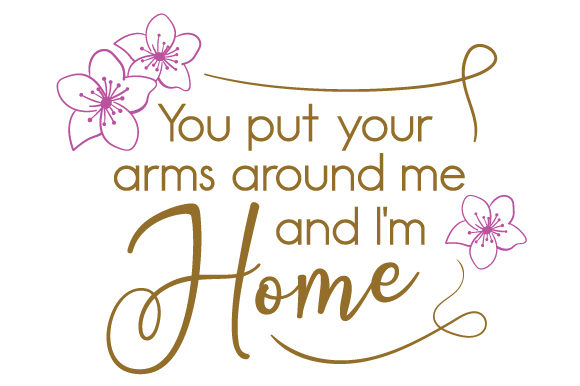 You Put Your Arms Around Me And I M Home Svg Cut File By Creative Fabrica Crafts Creative Fabrica