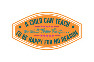 Download Free A Child Can Teach An Adult Three Things To Be Happy For No Reason for Cricut Explore, Silhouette and other cutting machines.