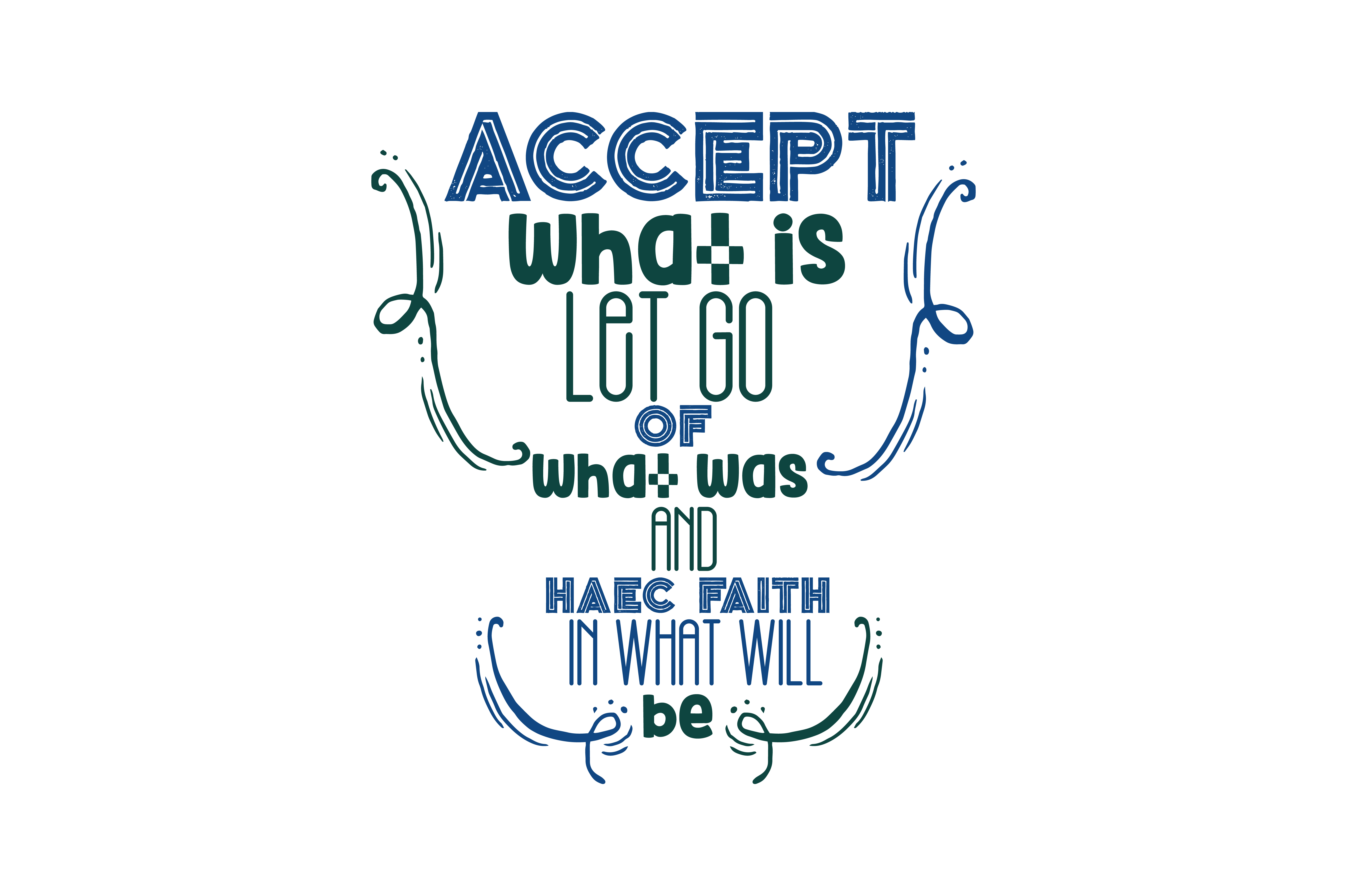 Accept What Is Let Go Of What Was And Haec Faith In What Will Be