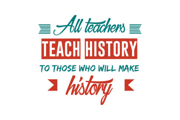 All Teachers Teach History To Those Who Will Make History Quote