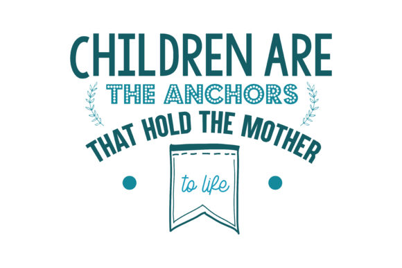 Download Free Children Are The Anchors That Hold The Mother To Life Quote Svg for Cricut Explore, Silhouette and other cutting machines.