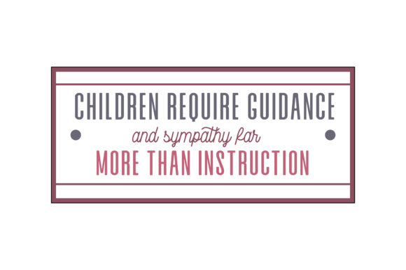 Children Require Guidance And Sympathy Far More Than Instruction