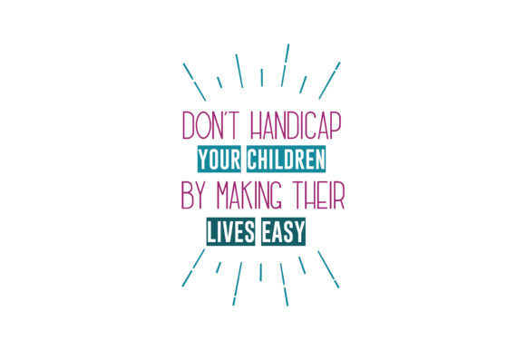 Download Free Don T Handicap Your Children By Making Their Lives Easy Quote Svg for Cricut Explore, Silhouette and other cutting machines.