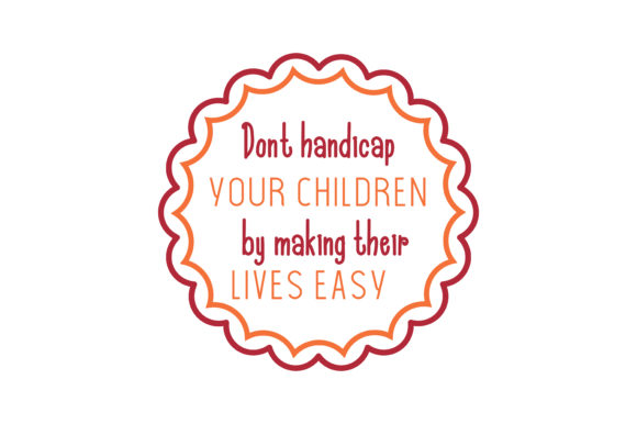 Don T Handicap Your Children By Making Their Lives Easy Quote Svg