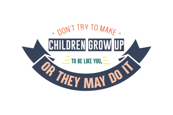 Download Free Don T Try To Make Children Grow Up To Be Like You Or They May Do SVG Cut Files