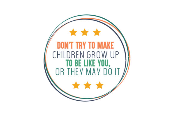 Download Free Don T Try To Make Children Grow Up To Be Like You Or They May Do for Cricut Explore, Silhouette and other cutting machines.