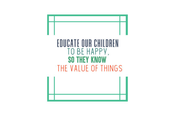 Download Free Educate Our Children To Be Happy So They Know The Value Of Things for Cricut Explore, Silhouette and other cutting machines.