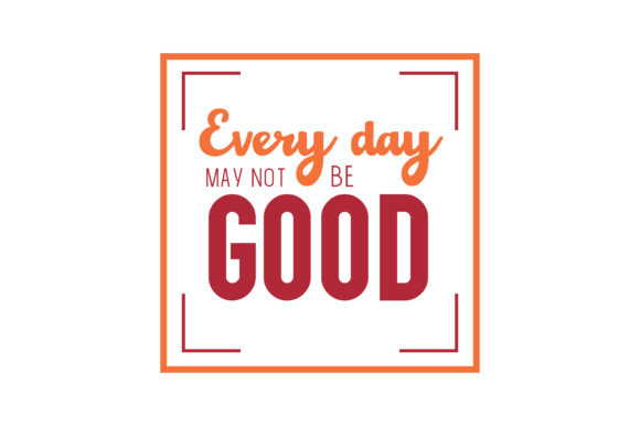 Every Day May Not Be Good Quote SVG Cut Graphic By