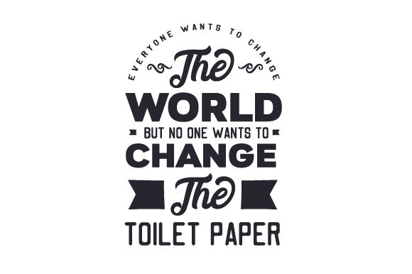 Everyone Wants to Change the World but No One Wants to Change the Toilet Paper Bathroom Craft Cut File By Creative Fabrica Crafts