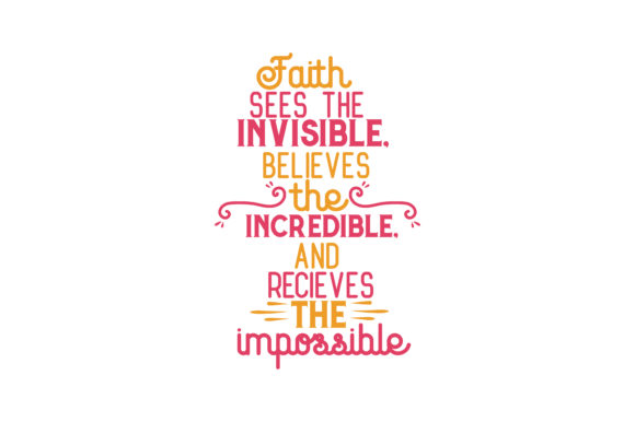 Faith Sees the Invisible, Believes the Incredible, and Recieves the Impossible Quote SVG Cut Graphic