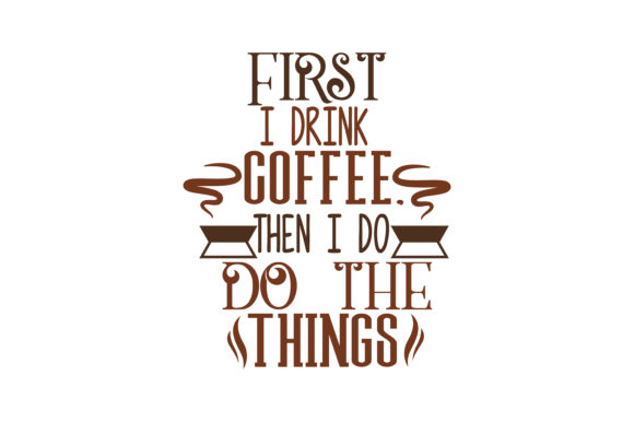 First I Drink Coffee Then I Do The Things Quote Svg Cut Graphic By