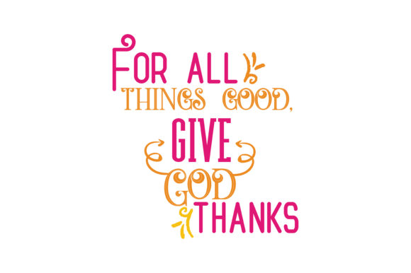 For All Things Good Give God Thanks Quote Svg Cut Graphic By