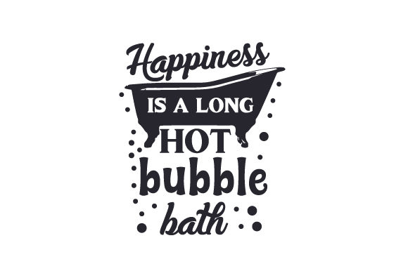 Happiness is a Long Hot Bubble Bath Cut File Download