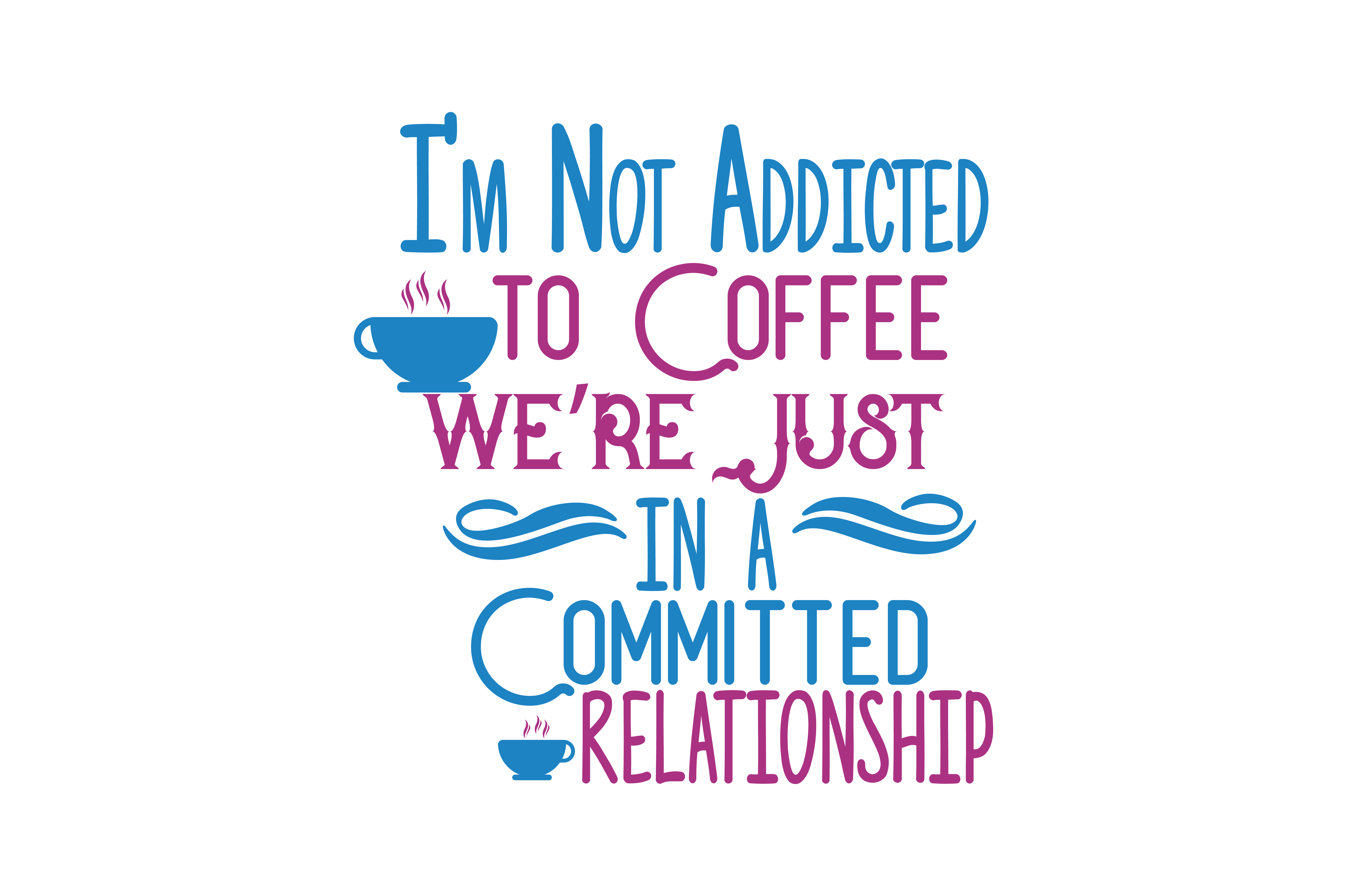 Download Free I M Not Addicted To Coffee We Re Just In A Committed Relationship for Cricut Explore, Silhouette and other cutting machines.