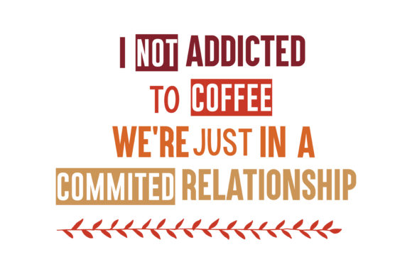 i m not addicted to coffee we re just in a commited relationship