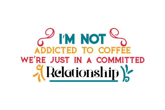 Download Free I M Not Addicted To Coffee We Re Just In A Commited Relationship for Cricut Explore, Silhouette and other cutting machines.