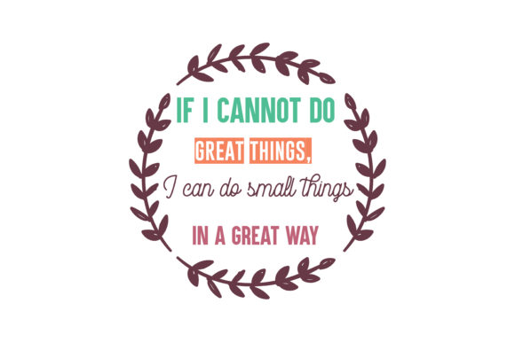 Download Free If I Cannot Do Great Things I Can Do Small Things In A Great Way for Cricut Explore, Silhouette and other cutting machines.