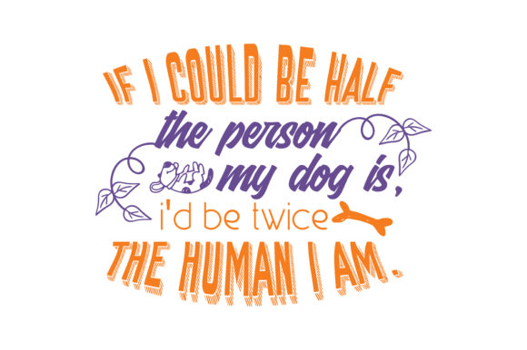 Print on Demand: If I Could Be Half the Person My Dog is I'd Be Twice the Human I Am. Quote SVG Cut Graphic Crafts By TheLucky