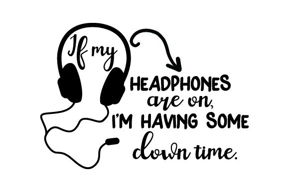 If My Headphones Are on, I'm Having Some Down Time. Quotes Craft Cut File By Creative Fabrica Crafts - Image 1