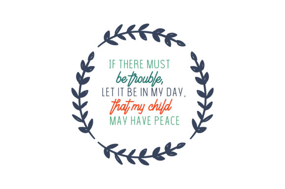 Download Free If There Must Be Trouble Let It Be In My Day That My Child May for Cricut Explore, Silhouette and other cutting machines.