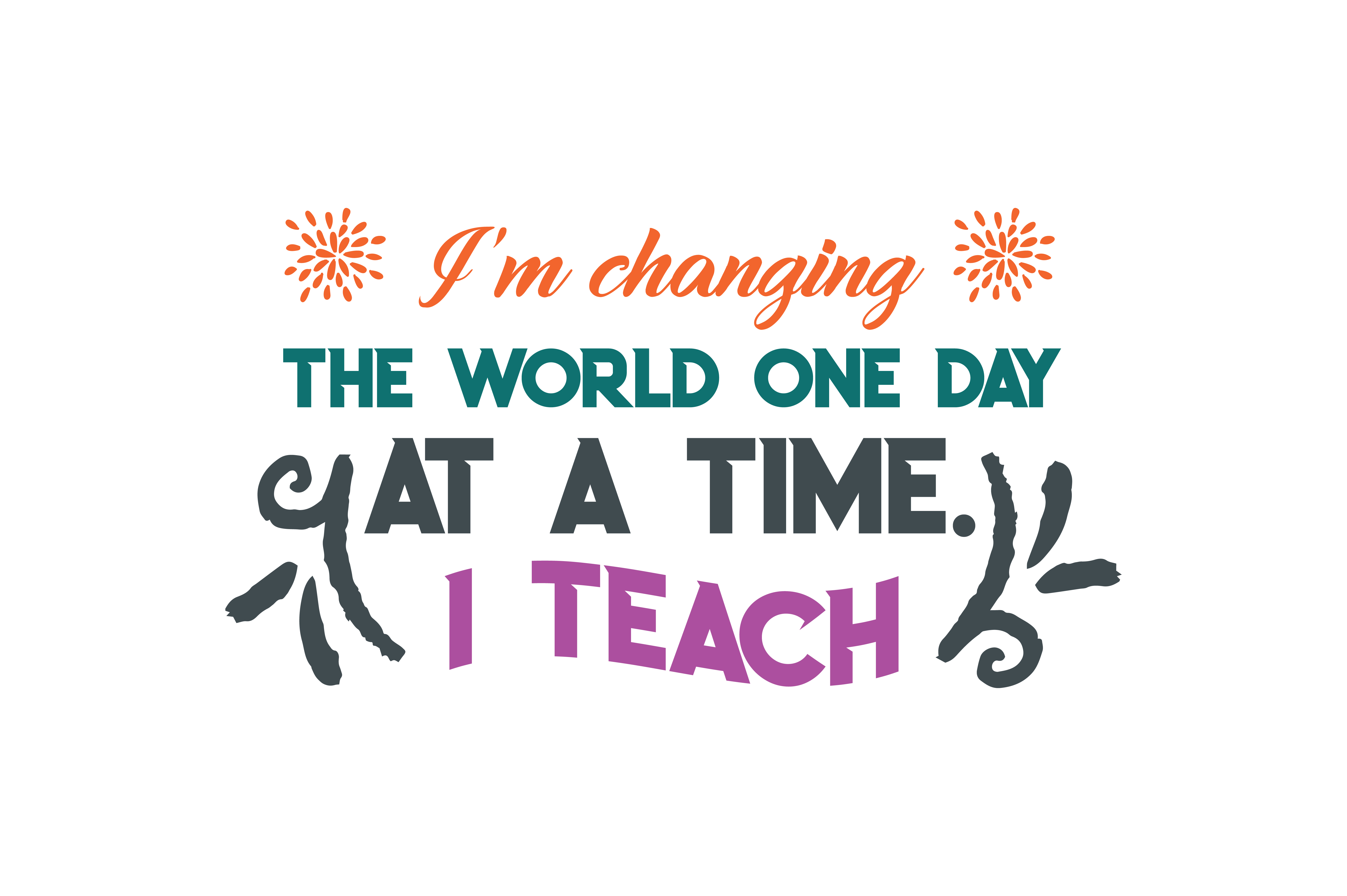 I M Changing The World One Day At A Time I Teach Quote Svg Cut